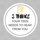 3 Things Your Teen Needs to Hear From You
