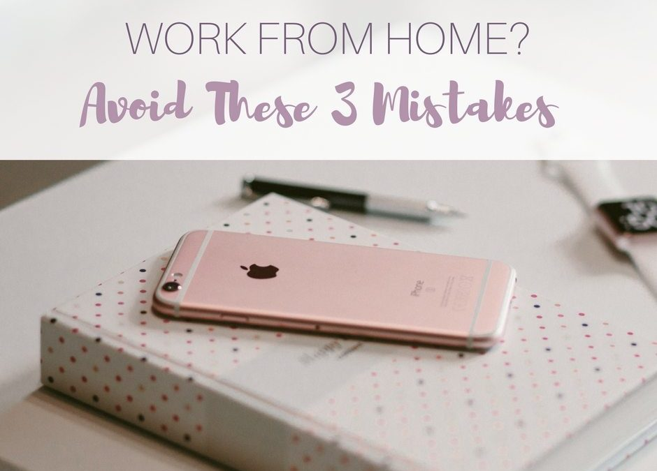 Work From Home? Avoid These 3 Mistakes