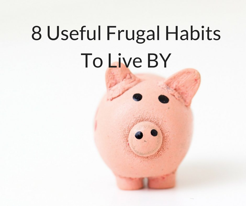 8 Useful Frugal Habits To Live BY