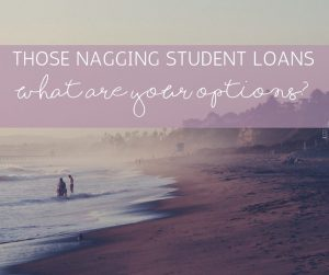 Those Nagging Student Loans – What are Your Options