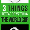 3 things to do instead of watching the world cup