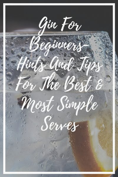 Gin For Beginners- Hints And Tips For The Best & Most Simple Serves